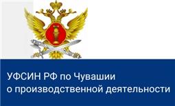 О производственной деятельности (потенциале) УФСИН России по Чувашской Республике