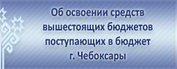 Об освоении средств вышестоящих бюджетов поступающих в бюджет г. Чебоксары