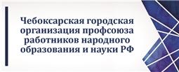 Чебоксарская городская организация профсоюза работников народного образования и науки РФ