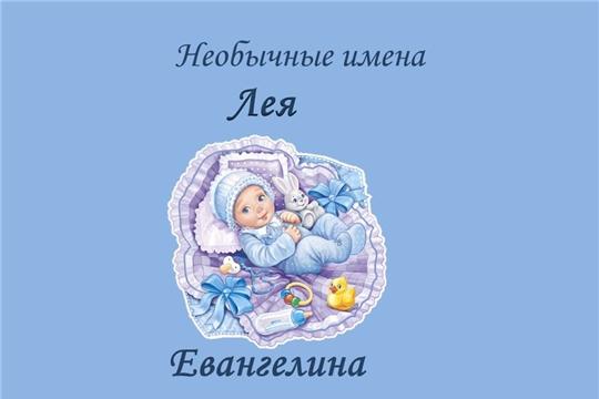 В отделе ЗАГС администрации Московского района г. Чебоксары зарегистрированы девочки по имени Евангелина и Лея