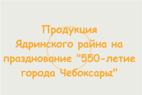 """Продукция Ядринского района на празднование """"550-летие города Чебоксары"""""""