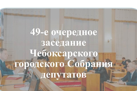 23 июня 2020 года в 14.00 часов в Большом зале администрации города Чебоксары состоится очередное 49-е заседание Чебоксарского городского Собрания депутатов.