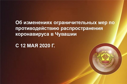 Об изменениях ограничительных мер по противодействию распространения коронавируса в Чувашии, с 12 мая 2020 года