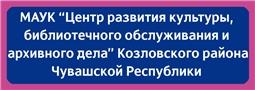 """МАУК """"Центр развития культуры, библиотечного обслуживания и архивного дела"""" Козловского района Чувашской Республики"""