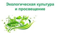 Экологическая культура и просвещение