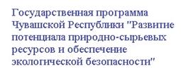 Государственная программа Чувашской Республики «Развитие потенциала природно-сырьевых ресурсов и обеспечение  экологической безопасности»